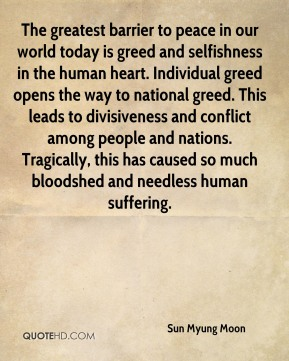 Sun Myung Moon  - The greatest barrier to peace in our world today is greed and selfishness in the human heart. Individual greed opens the way to national greed. This leads to divisiveness and conflict among people and nations. Tragically, this has caused so much bloodshed and needless human suffering.