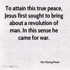 Sun Myung Moon  - To attain this true peace, Jesus first sought to bring about a revolution of man. In this sense he came for war.