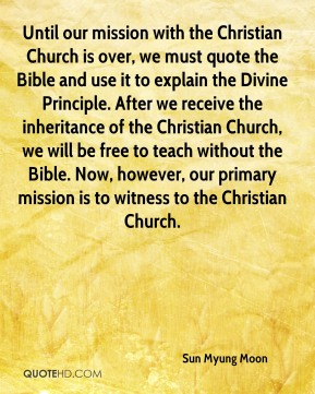 Sun Myung Moon  - Until our mission with the Christian Church is over, we must quote the Bible and use it to explain the Divine Principle. After we receive the inheritance of the Christian Church, we will be free to teach without the Bible. Now, however, our primary mission is to witness to the Christian Church.