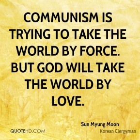 Communism is trying to take the world by force. But God will take the world by love.