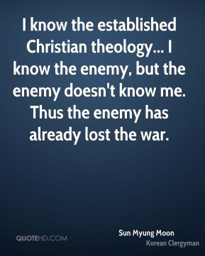 I know the established Christian theology... I know the enemy, but the enemy doesn't know me. Thus the enemy has already lost the war.