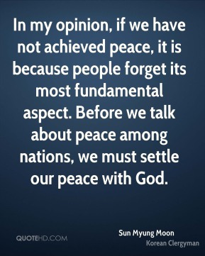 Sun Myung Moon - In my opinion, if we have not achieved peace, it is because people forget its most fundamental aspect. Before we talk about peace among nations, we must settle our peace with God.