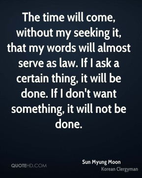 The time will come, without my seeking it, that my words will almost serve as law. If I ask a certain thing, it will be done. If I don't want something, it will not be done.