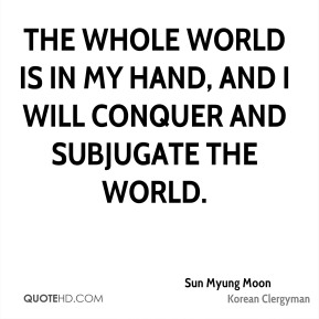 The whole world is in my hand, and I will conquer and subjugate the world.