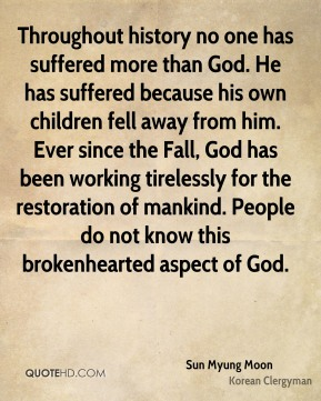 Sun Myung Moon - Throughout history no one has suffered more than God. He has suffered because his own children fell away from him. Ever since the Fall, God has been working tirelessly for the restoration of mankind. People do not know this brokenhearted aspect of God.