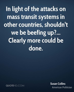 Susan Collins - In light of the attacks on mass transit systems in other countries, shouldn't we be beefing up?... Clearly more could be done.