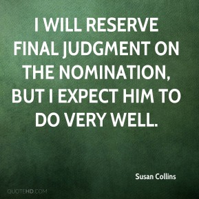 I will reserve final judgment on the nomination, but I expect him to do very well.