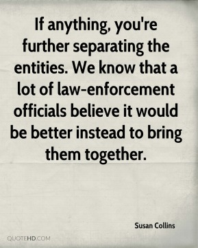 If anything, you're further separating the entities. We know that a lot of law-enforcement officials believe it would be better instead to bring them together.
