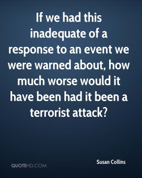 Susan Collins  - If we had this inadequate of a response to an event we were warned about, how much worse would it have been had it been a terrorist attack?