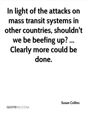 In light of the attacks on mass transit systems in other countries, shouldn't we be beefing up? ... Clearly more could be done.