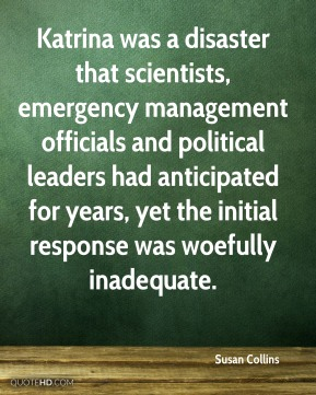 Susan Collins  - Katrina was a disaster that scientists, emergency management officials and political leaders had anticipated for years, yet the initial response was woefully inadequate.