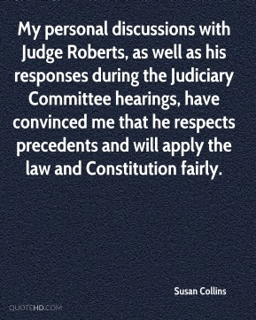 My personal discussions with Judge Roberts, as well as his responses during the Judiciary Committee hearings, have convinced me that he respects precedents and will apply the law and Constitution fairly.