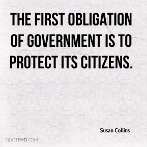 Susan Collins  - The first obligation of government is to protect its citizens.