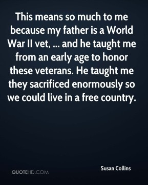 This means so much to me because my father is a World War II vet, ... and he taught me from an early age to honor these veterans. He taught me they sacrificed enormously so we could live in a free country.