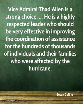 Vice Admiral Thad Allen is a strong choice, ... He is a highly respected leader who should be very effective in improving the coordination of assistance for the hundreds of thousands of individuals and their families who were affected by the hurricane.