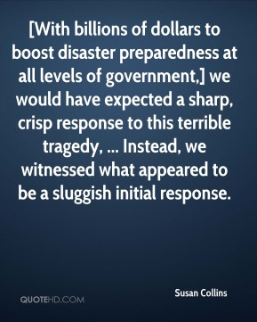 [With billions of dollars to boost disaster preparedness at all levels of government,] we would have expected a sharp, crisp response to this terrible tragedy, ... Instead, we witnessed what appeared to be a sluggish initial response.