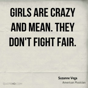 Girls are crazy and mean. They don't fight fair.