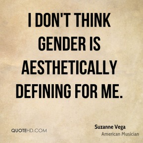 I don't think gender is aesthetically defining for me.