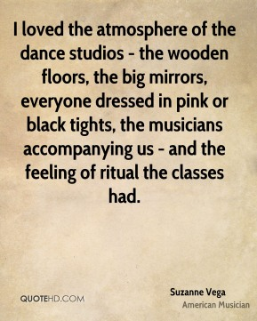 Suzanne Vega - I loved the atmosphere of the dance studios - the wooden floors, the big mirrors, everyone dressed in pink or black tights, the musicians accompanying us - and the feeling of ritual the classes had.