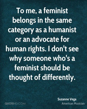 To me, a feminist belongs in the same category as a humanist or an advocate for human rights. I don't see why someone who's a feminist should be thought of differently.