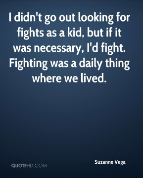 I didn't go out looking for fights as a kid, but if it was necessary, I'd fight. Fighting was a daily thing where we lived.
