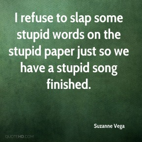 Suzanne Vega  - I refuse to slap some stupid words on the stupid paper just so we have a stupid song finished.