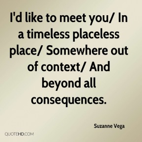 I'd like to meet you/ In a timeless placeless place/ Somewhere out of context/ And beyond all consequences.