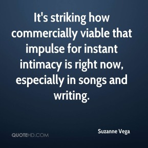 Suzanne Vega  - It's striking how commercially viable that impulse for instant intimacy is right now, especially in songs and writing.