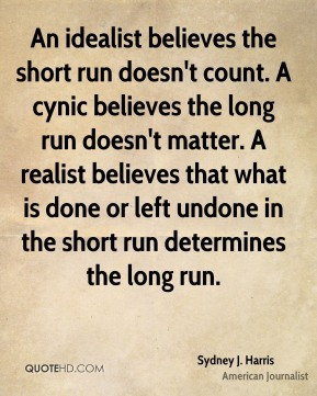 An idealist believes the short run doesn't count. A cynic believes the long run doesn't matter. A realist believes that what is done or left undone in the short run determines the long run.