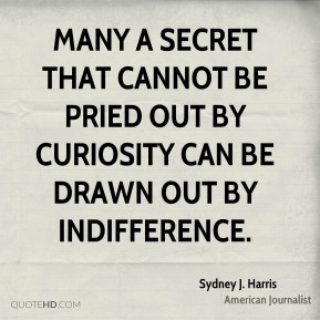 Many a secret that cannot be pried out by curiosity can be drawn out by indifference.