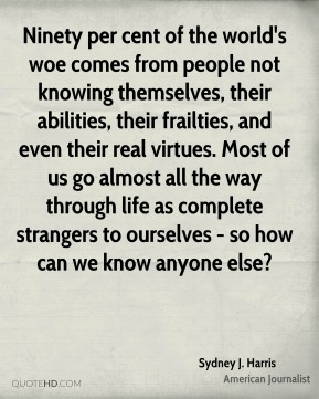 Sydney J. Harris - Ninety per cent of the world's woe comes from people not knowing themselves, their abilities, their frailties, and even their real virtues. Most of us go almost all the way through life as complete strangers to ourselves - so how can we know anyone else?