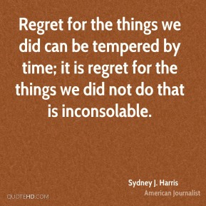 Regret for the things we did can be tempered by time; it is regret for the things we did not do that is inconsolable.