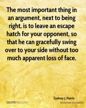 Sydney J. Harris - The most important thing in an argument, next to being right, is to leave an escape hatch for your opponent, so that he can gracefully swing over to your side without too much apparent loss of face.