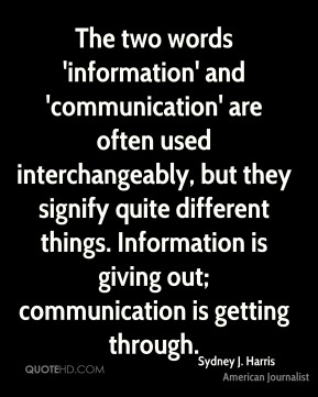 Sydney J. Harris - The two words 'information' and 'communication' are often used interchangeably, but they signify quite different things. Information is giving out; communication is getting through.