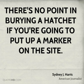 Sydney J. Harris - There's no point in burying a hatchet if you're going to put up a marker on the site.
