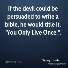 """If the devil could be persuaded to write a bible, he would title it, """"You Only Live Once.""""."""