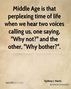 """Middle Age is that perplexing time of life when we hear two voices calling us, one saying, """"Why not?"""" and the other, """"Why bother?""""."""