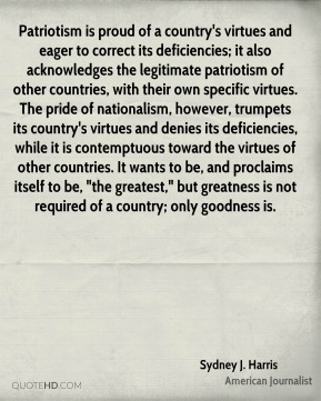 """Patriotism is proud of a country's virtues and eager to correct its deficiencies; it also acknowledges the legitimate patriotism of other countries, with their own specific virtues. The pride of nationalism, however, trumpets its country's virtues and denies its deficiencies, while it is contemptuous toward the virtues of other countries. It wants to be, and proclaims itself to be, """"the greatest,"""" but greatness is not required of a country; only goodness is."""