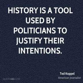 Ted Koppel - History is a tool used by politicians to justify their intentions.