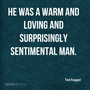Ted Koppel  - He was a warm and loving and surprisingly sentimental man.