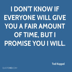 Ted Koppel  - I don't know if everyone will give you a fair amount of time, but I promise you I will.