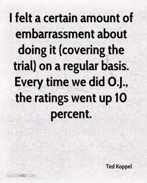 Ted Koppel  - I felt a certain amount of embarrassment about doing it (covering the trial) on a regular basis. Every time we did O.J., the ratings went up 10 percent.