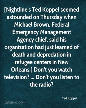 Ted Koppel  - [Nightline's Ted Koppel seemed astounded on Thursday when Michael Brown, Federal Emergency Management Agency chief, said his organization had just learned of death and depredation in refugee centers in New Orleans.] Don't you watch television? ... Don't you listen to the radio?