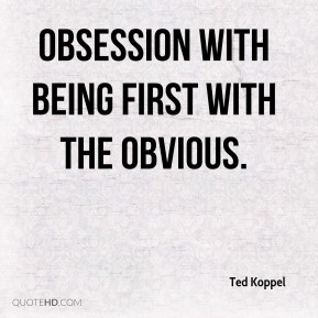 Ted Koppel  - obsession with being first with the obvious.