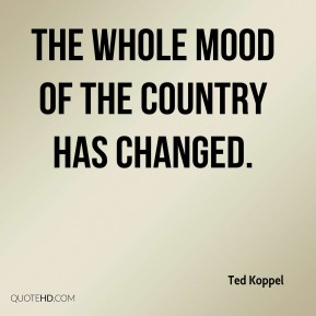 Ted Koppel  - The whole mood of the country has changed.