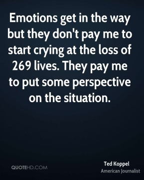 Ted Koppel - Emotions get in the way but they don't pay me to start crying at the loss of 269 lives. They pay me to put some perspective on the situation.
