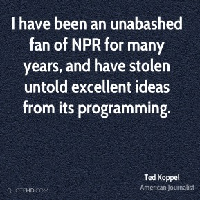 Ted Koppel - I have been an unabashed fan of NPR for many years, and have stolen untold excellent ideas from its programming.
