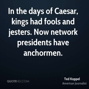 Ted Koppel - In the days of Caesar, kings had fools and jesters. Now network presidents have anchormen.