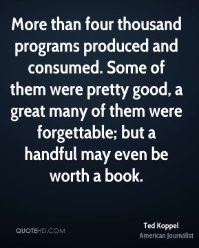 More than four thousand programs produced and consumed. Some of them were pretty good, a great many of them were forgettable; but a handful may even be worth a book.