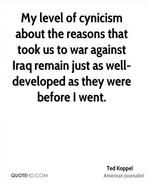 Ted Koppel - My level of cynicism about the reasons that took us to war against Iraq remain just as well-developed as they were before I went.